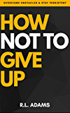 How Not to Give Up - A Motivational & Inspirational Guide to Goal Setting and Achieving your Dreams (Inspirational Books…