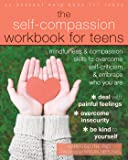 The Self-Compassion Workbook for Teens: Mindfulness and Compassion Skills to Overcome Self-Criticism and Embrace Who You Are (An Instant Help Book for Teens)