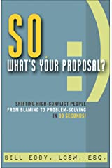 So, What's Your Proposal?: Shifting High-Conflict People from Blaming to Problem-Solving in 30 Seconds Kindle Edition