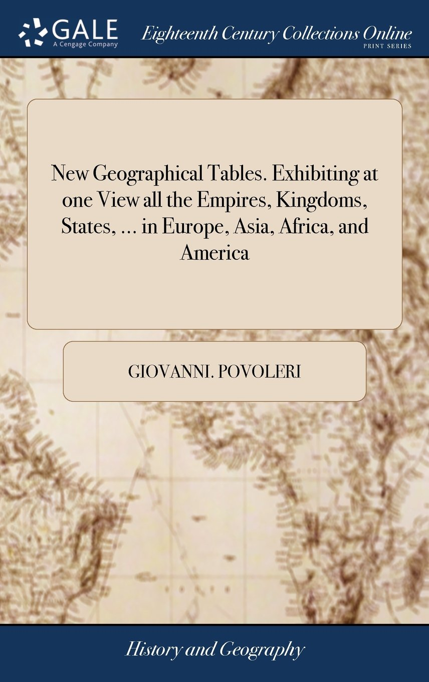 Read Online New Geographical Tables. Exhibiting at One View All the Empires, Kingdoms, States, ... in Europe, Asia, Africa, and America: ... to Which Are ... II. Chronological Tables of the Sovereigns PDF