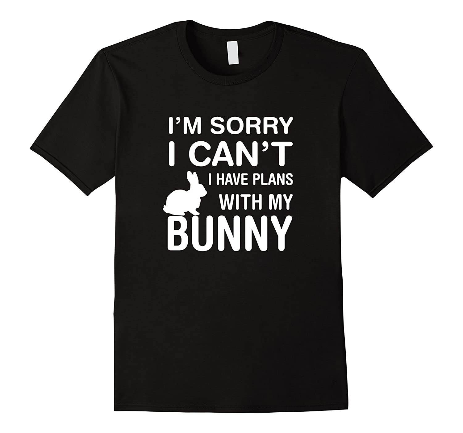 Sorry I Can't I Have Plans With My Bunny: Pet Lover T-Shirt-T-Shirt