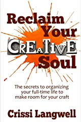 Reclaim Your Creative Soul: The secrets to organizing your full-time life to make room for your craft Paperback