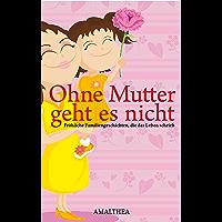Ohne Mutter geht es nicht: Fröhliche Familiengeschichten, die das Leben schrieb (German Edition)