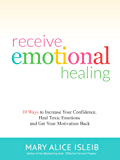 Receive Emotional Healing: 10 Ways to Increase Your Confidence, Heal Toxic Emotions and Get Your Motivation Back