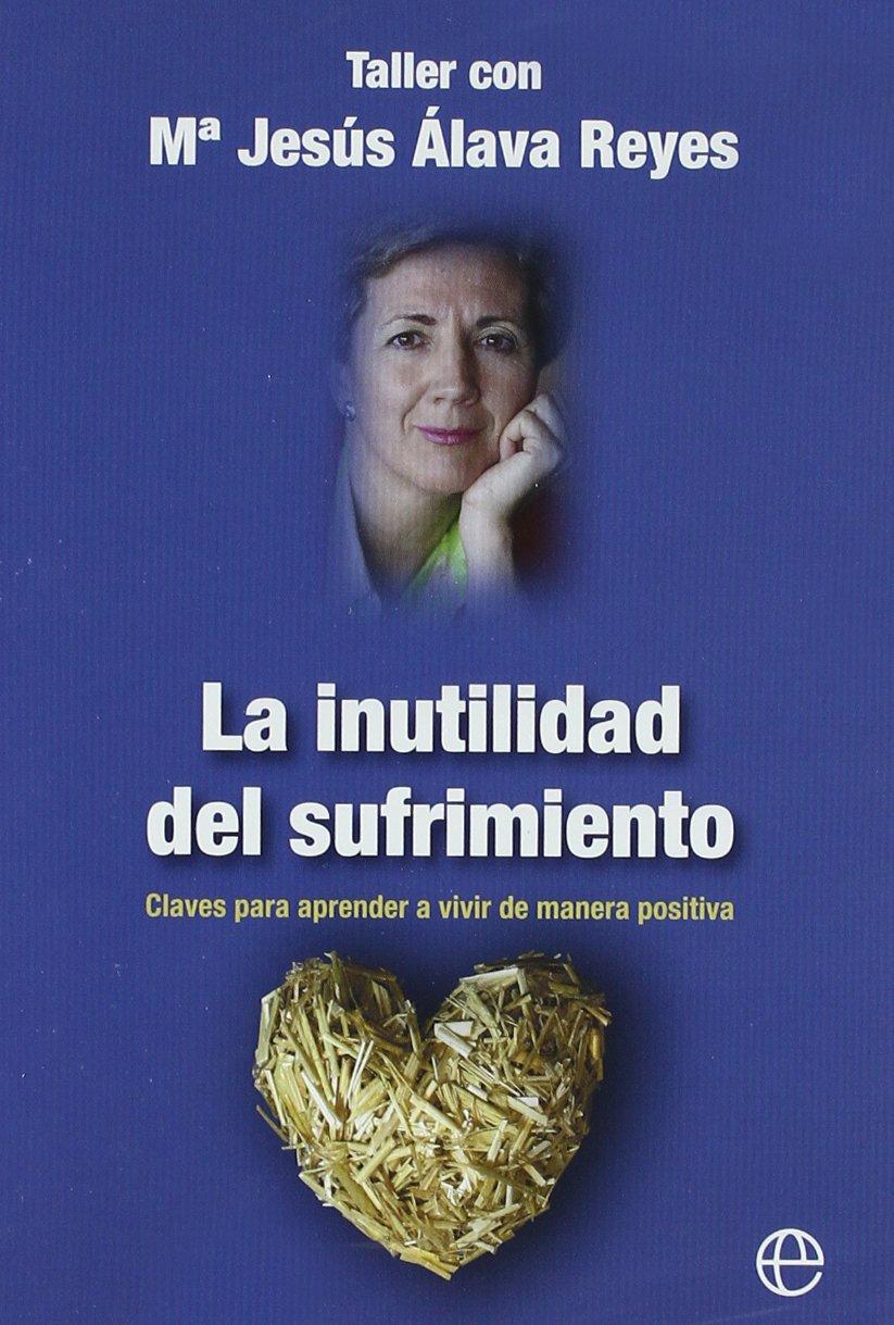 La inutilidad del sufrimiento: claves para aprender a vivir de manera  positiva La Esfera psicología: Amazon.es: María Jesús Álava Reyes: Libros