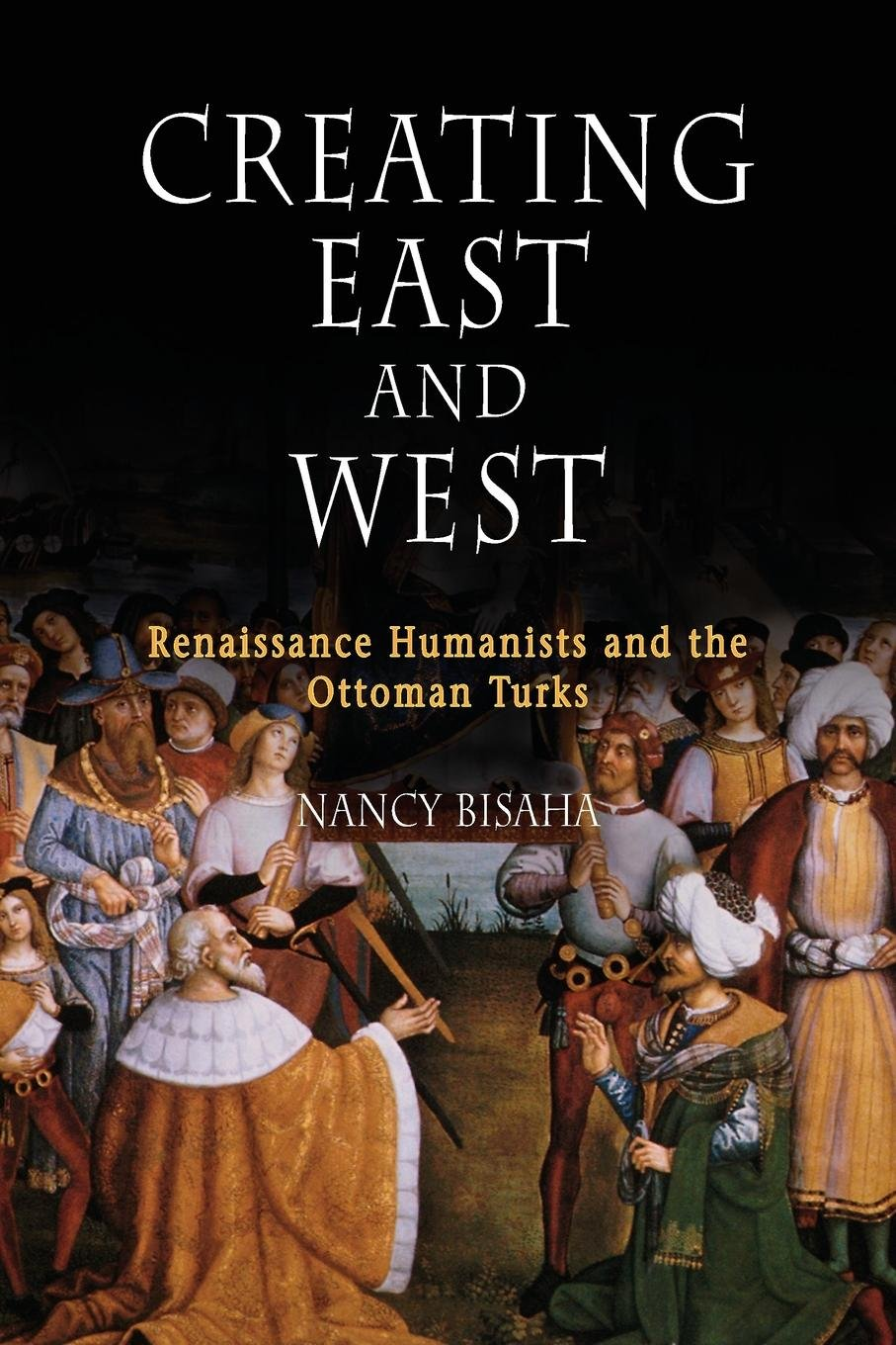 Creating East and West: Renaissance Humanists and the Ottoman Turks pdf epub