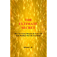 The Ultimate Secret: How To Create Miracles In Your Life & Manifest The Life You Desire (English Edition)