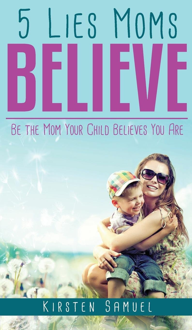 Read Online 5 Lies Moms Believe: Be the Mom Your Child Believes You Are pdf epub