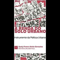 A RENDA DO SOLO URBANO: INSTRUMENTO DA POLÍTICA URBANA (MEMORIA ACADÊMICA Livro 1)