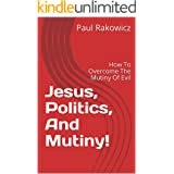 Jesus, Politics, And Mutiny!: How To Overcome The Mutiny Of Evil (Paul's Primers Book 4)
