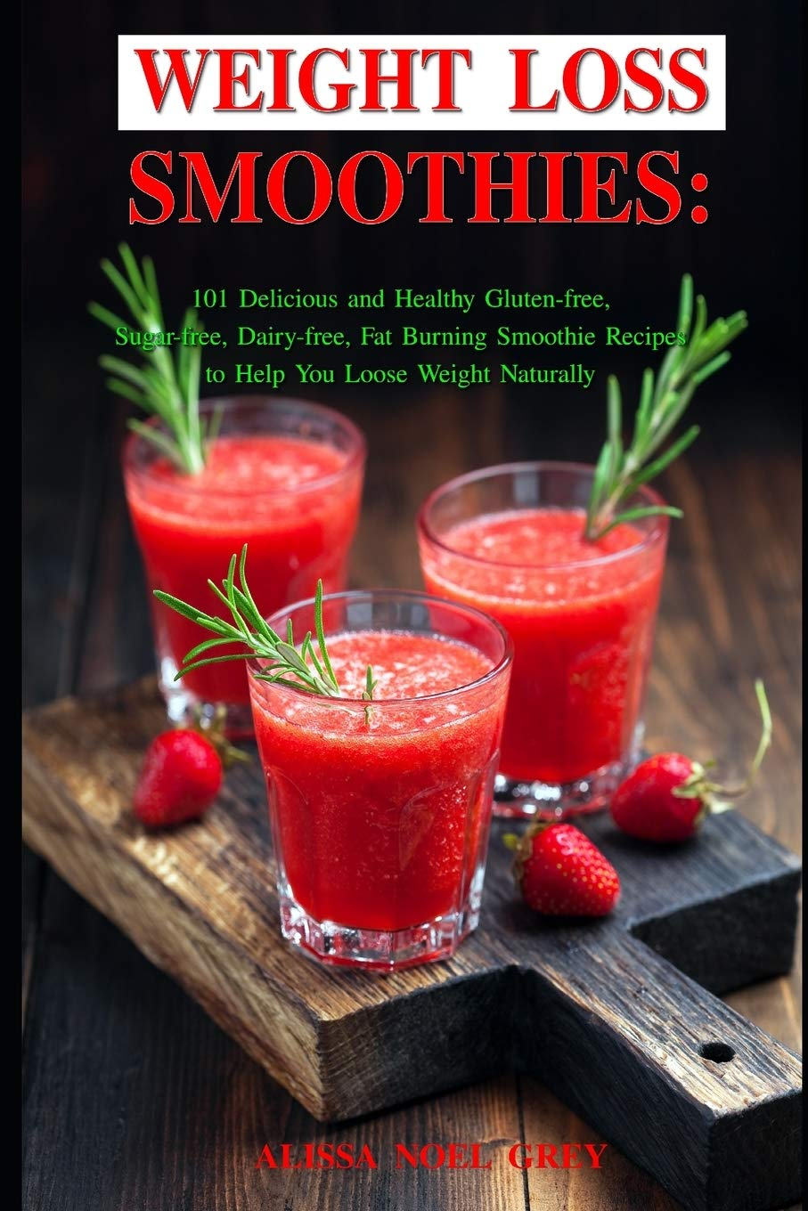 Weight Loss Smoothies 101 Delicious And Healthy Gluten Free Sugar Free Dairy Free Fat Burning Smoothie Recipes To Help You Loose Weight Naturally Grey Alissa Noel 9781520622729 Amazon Com Books