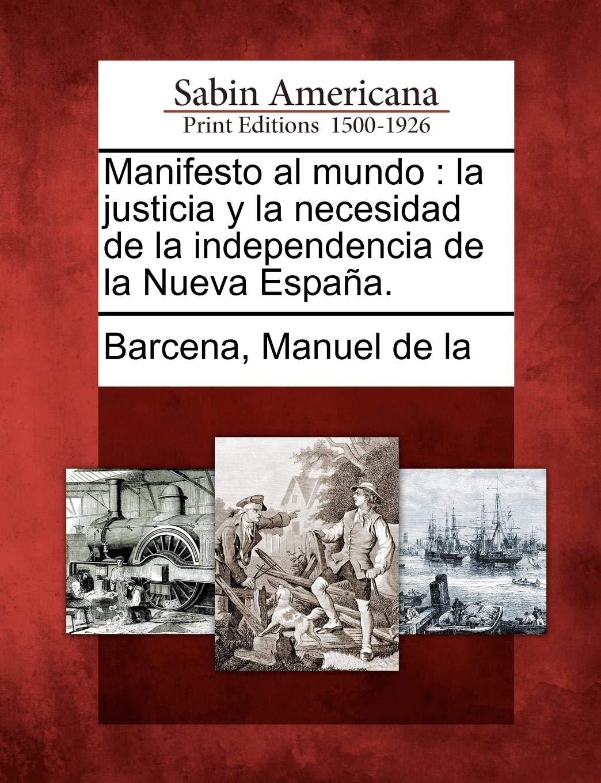 Manifesto al mundo: la justicia y la necesidad de la independencia de la Nueva España.: Amazon.es: Barcena, Manuel de la: Libros