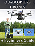 Quadcopters and Drones: A Beginner's Guide to Successfully Flying and Choosing the Right Drone