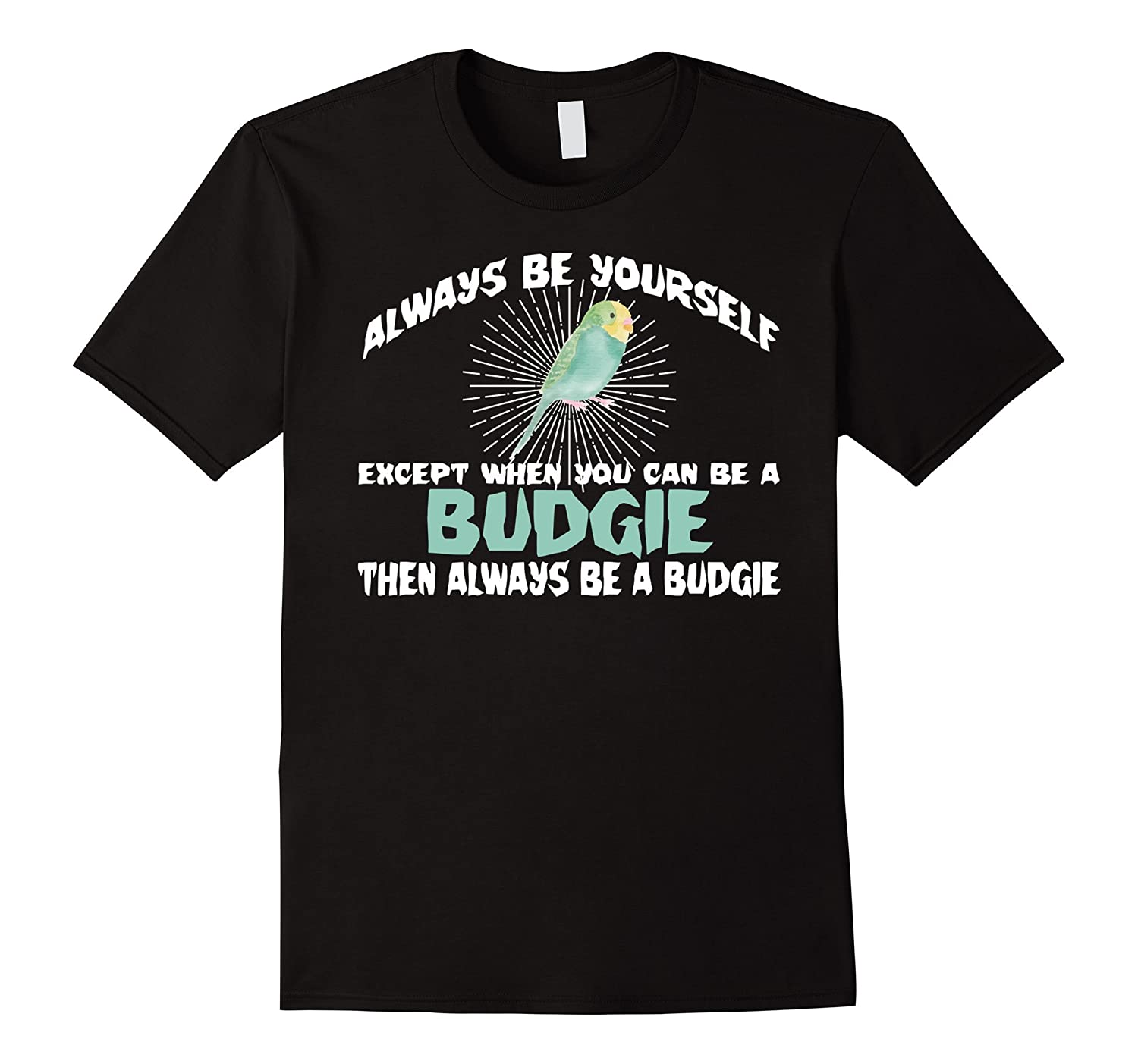 7258da7f8 Always Be Yourself Except You Can Be A Budgie Funny T-shirt-CL ...