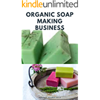 ORGANIC SOAP MAKING BUSINESS: Step By Step Guide On How to Make Soap from Scratch Using Essential Oils, Herbs, and Other…