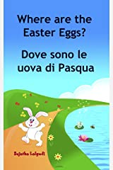 Children's book in Italian: Where are the Easter Eggs. Dove sono le uova di Pasqua: Childrens Italian book (Bilingual Edition) Children's Picture book ... for children Vol. 10) (Italian Edition) Kindle Edition