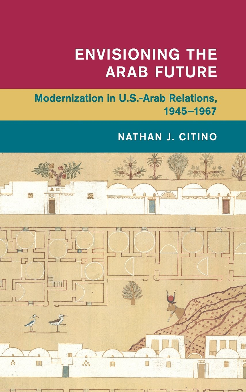 Read Online Envisioning the Arab Future: Modernization in US-Arab Relations, 1945-1967 (Global and International History) ebook