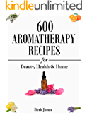 Aromatherapy: 600 Aromatherapy Recipes for Beauty, Health & Home - Plus Advice & Tips on How to Use Essential Oils