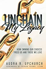 Unchain My Legacy: How Owning Our Choices Frees Us And Those We Love Paperback