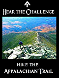 Hear the Challenge - Hike the Appalachian Trail: A mental, physical, and informational prep to hiking the AT