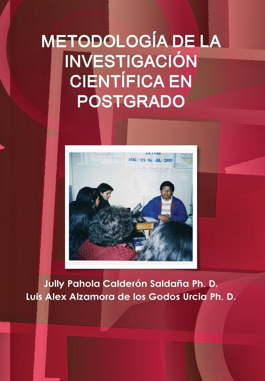 METODOLOGÍA DE LA INVESTIGACIÓN CIENTÍFICA EN POSTGRADO: Amazon.es: Calderón Saldaña, Jully Pahola, Alzamora de los Godos Urcia, Luis Alex: Libros