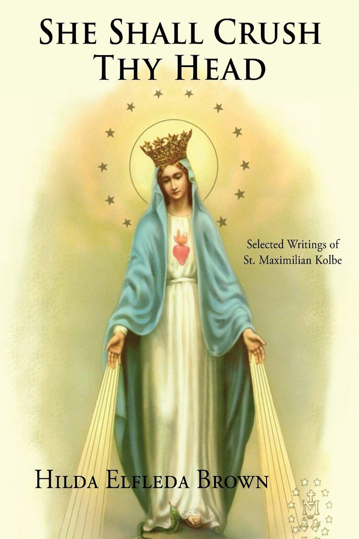 She Shall Crush Thy Head: Selected Writings of St. Maximilian Kolbe