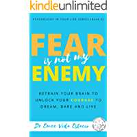 Fear Is Not My Enemy: Retrain Your Brain to Unlock Your Courage to Dream, Dare and Live (Psychology in your life Book 3)