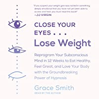 Close Your Eyes, Lose Weight: Reprogram Your Subconscious Mind in 12 Weeks to Eat Healthy, Feel Great, and Love Your…