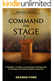 Command the Stage: A Speaker's Guide to Using Notes Strategically to Develop and Deliver Better Speeches