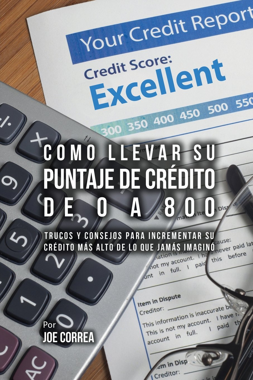 Como Llevar Su Puntaje De Crédito De 0 a 800: Trucos Y Consejos Para Incrementar Su Crédito Más Alto De Lo Que Jamás Imaginó (Spanish Edition)