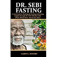 DR. SEBI FASTING: A royal road to Healing by fasting and losing weight through Dr. Sebi Alkaline Diet (Plant-Based Diet…