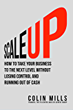 Scale Up: How to Take Your Business to the Next Level Without Losing Control and Running Out of Cash
