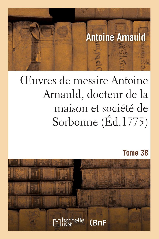 Read Online Oeuvres de Messire Antoine Arnauld, Docteur de La Maison Et Societe de Sorbonne. Tome 38 (Religion) (French Edition) pdf epub