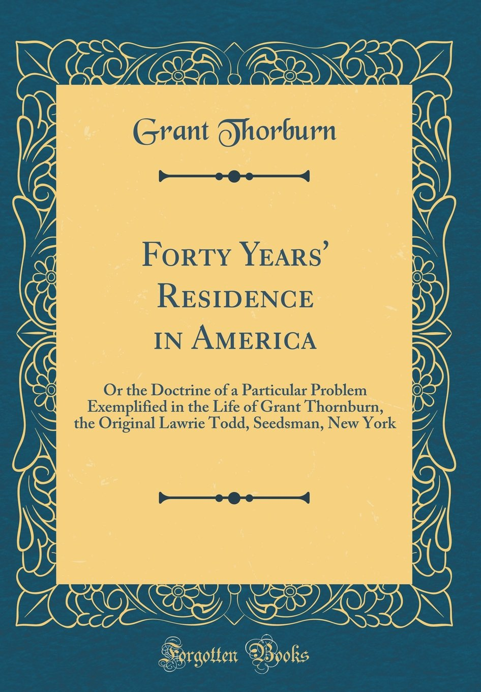 Read Online Forty Years' Residence in America: Or the Doctrine of a Particular Problem Exemplified in the Life of Grant Thornburn, the Original Lawrie Todd, Seedsman, New York (Classic Reprint) PDF