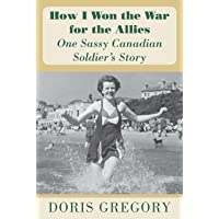 How I Won the War for the Allies: One Sassy Canadian Soldier's Story