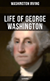 LIFE OF GEORGE WASHINGTON (Illustrated): Biography of the first President of the United States, the Commander-in-Chief of the Continental Army during the ... the Founding Fathers of the United States
