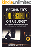 Beginner's Home Recording On A Budget: How to Build an Affordable Recording Studio at Home and Get Your Music Heard (Home Recording, Home Recording for ... Songwriting, Home Studio, Acoustic)