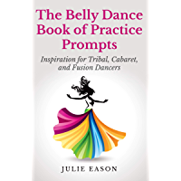 The Belly Dance Book of Practice Prompts: Inspiration for Tribal, Cabaret, and Fusion Dancers book cover