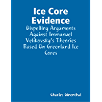 Ice Core Evidence - Dispelling Arguments Against Immanuel Velikovsky's Theories Based On Greenland Ice Cores