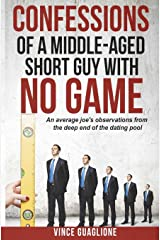 Confessions of a Middle-Aged Short Guy With No Game: An Average Joe's Observations from the Deep End of the Dating Pool Paperback