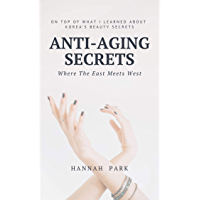 Anti-Aging Secrets Where The East Meets West: On Top of What I Learned About Korea's Beauty Secrets (English Edition)