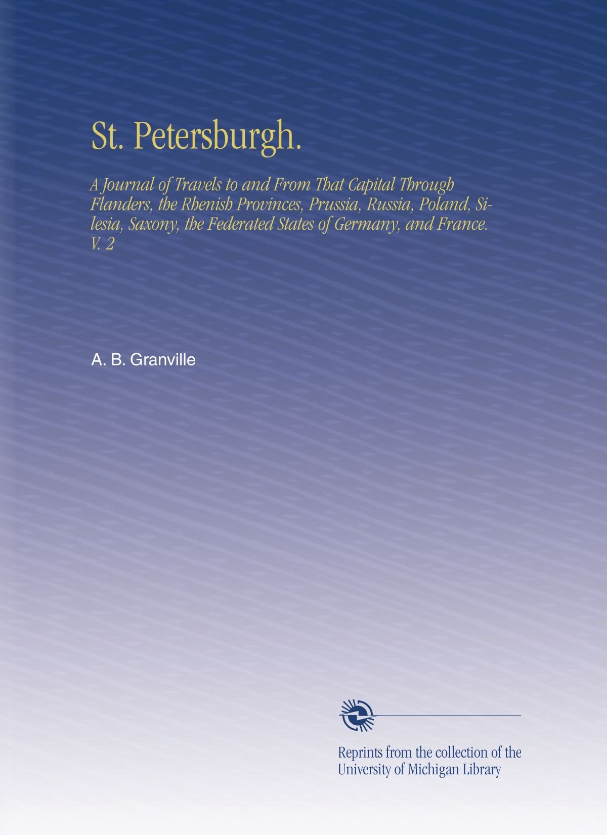 St. Petersburgh.: A Journal of Travels to and From That Capital Through Flanders, the Rhenish Provinces, Prussia, Russia, Poland, Silesia, Saxony, the Federated States of Germany, and France. V. 2 pdf