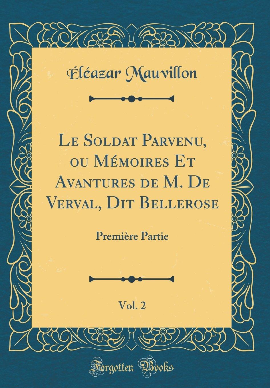 Le Soldat Parvenu, Ou Mémoires Et Avantures de M. de Verval, Dit Bellerose, Vol. 2: Première Partie (Classic Reprint) (French Edition) pdf