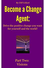 Become a Change Agent: Drive the Positive Change You Want for Yourself and the World! Part Two: Visions Kindle Edition