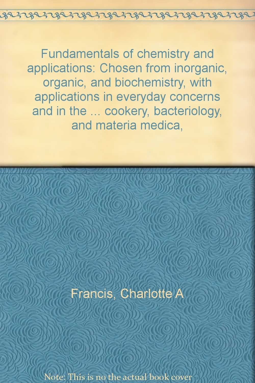 Fundamentals of chemistry and applications: Chosen from inorganic, organic, and biochemistry, with applications in everyday concerns and in the ... cookery, bacteriology, and materia medica,