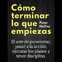 Cómo terminar lo que empiezas: El arte de perseverar, pasar a la acción, ejecutar los planes y tener disciplina (Peter…