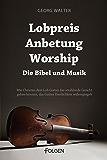 Lobpreis, Anbetung, Worship - Die Bibel und Musik: Wie Christen dem Lob Gottes das strahlende Gesicht geben können, das Gottes Herrlichkeit widerspiegelt