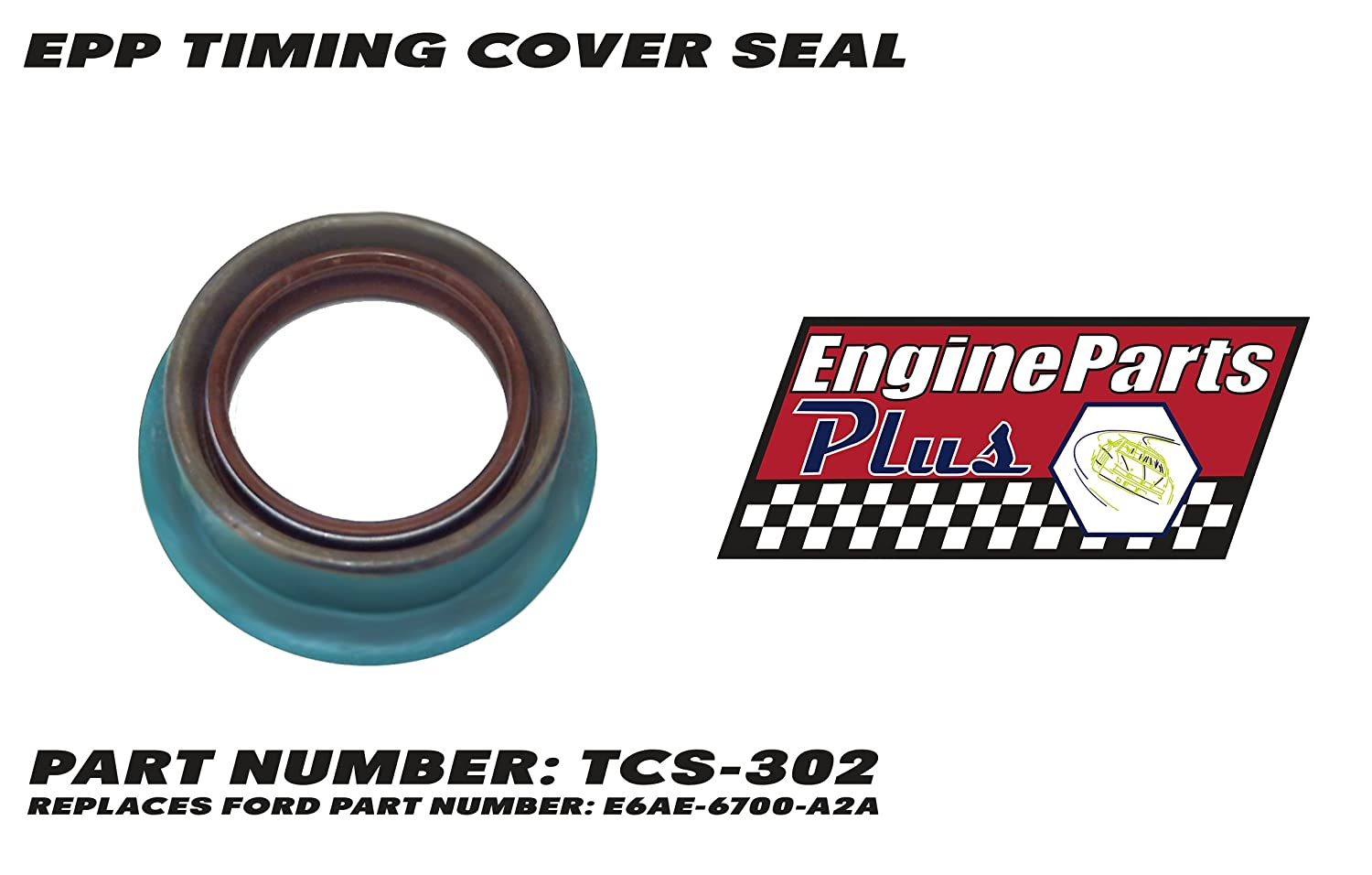 EPP TIMING COVER SEAL PART NUMBER: TCS-302 REPLACES FORD PART NUMBER: E6AE-6700-A2A ENGINE PARTS PLUS