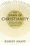 The Dawn of Christianity: People and Gods in a Time of Magic and Miracles