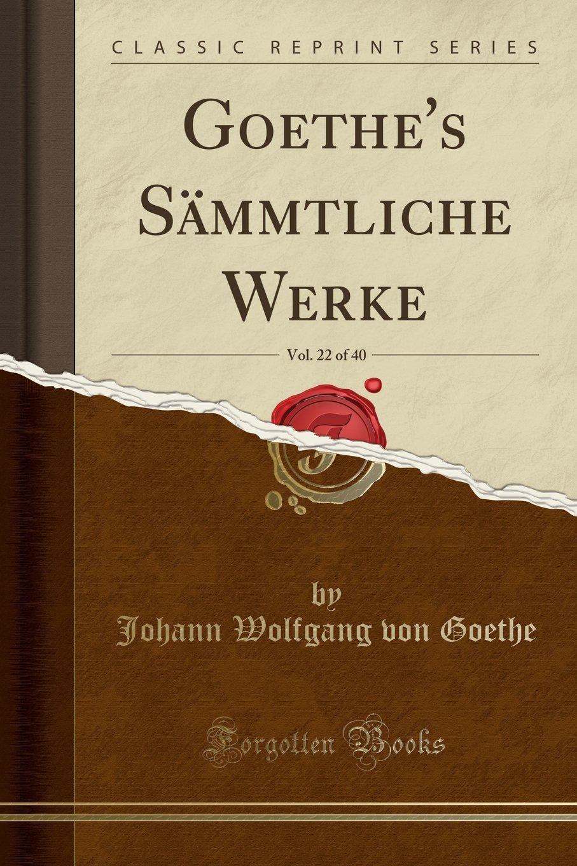 Goethe's Sämmtliche Werke, Vol. 22 of 40 (Classic Reprint) (German Edition) PDF